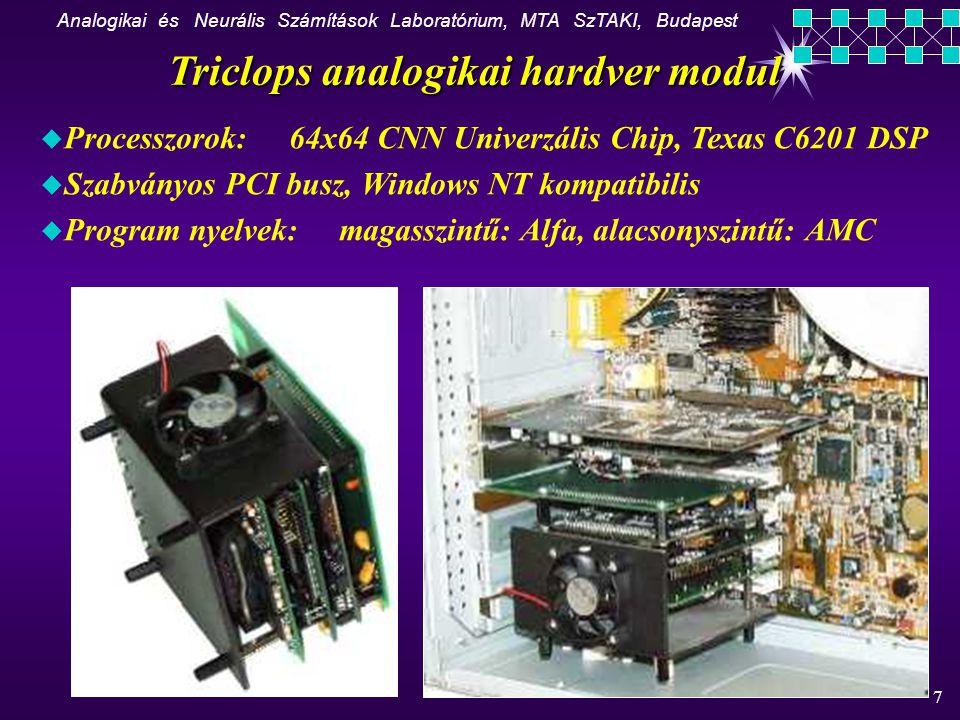 Analogikai és Neurális Számítások Laboratórium, MTA SzTAKI, Budapest 7 u Processzorok: 64x64 CNN Univerzális Chip, Texas C6201 DSP u Szabványos PCI busz, Windows NT kompatibilis u Program nyelvek: magasszintű: Alfa, alacsonyszintű: AMC K Triclops analogikai hardver modul