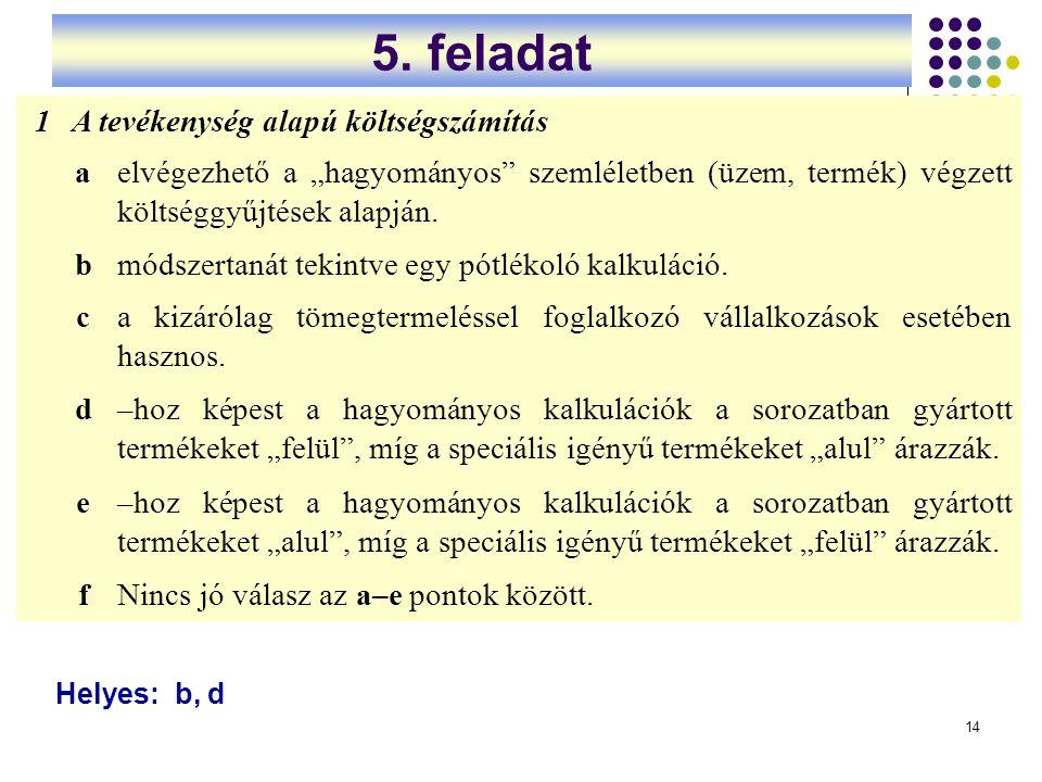 """14 5. feladat 1A tevékenység alapú költségszámítás aelvégezhető a """"hagyományos"""" szemléletben (üzem, termék) végzett költséggyűjtések alapján. bmódszer"""