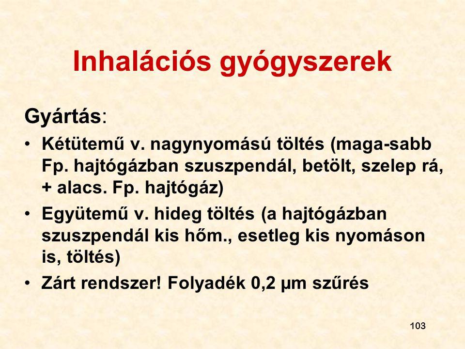 103 Inhalációs gyógyszerek Gyártás: •Kétütemű v. nagynyomású töltés (maga-sabb Fp. hajtógázban szuszpendál, betölt, szelep rá, + alacs. Fp. hajtógáz)
