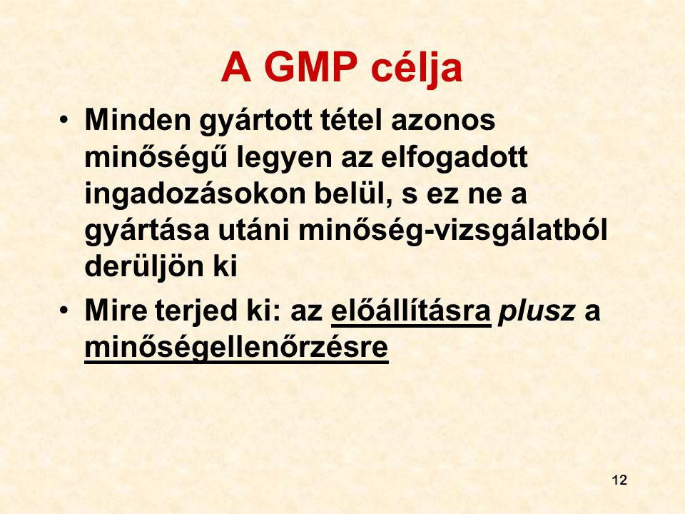 12 A GMP célja •Minden gyártott tétel azonos minőségű legyen az elfogadott ingadozásokon belül, s ez ne a gyártása utáni minőség-vizsgálatból derüljön