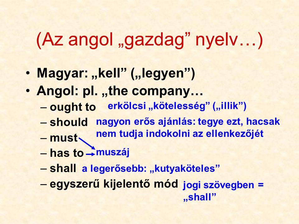 """(Az angol """"gazdag"""" nyelv…) •Magyar: """"kell"""" (""""legyen"""") •Angol: pl. """"the company… –ought to –should –must –has to –shall –egyszerű kijelentő mód erkölcs"""