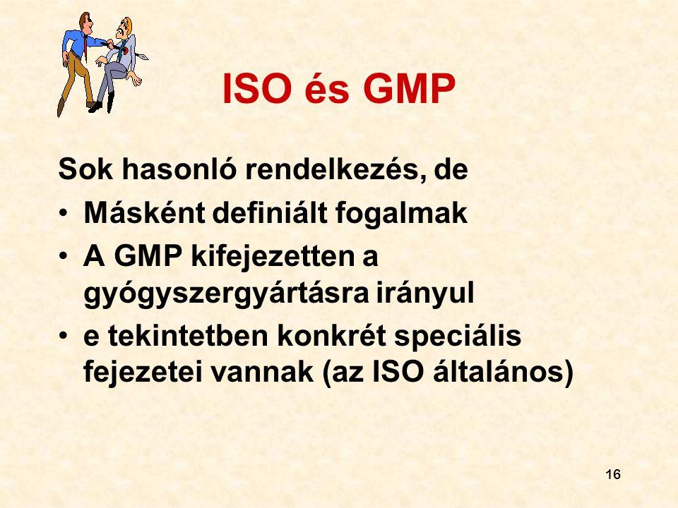 16 ISO és GMP Sok hasonló rendelkezés, de •Másként definiált fogalmak •A GMP kifejezetten a gyógyszergyártásra irányul •e tekintetben konkrét speciáli