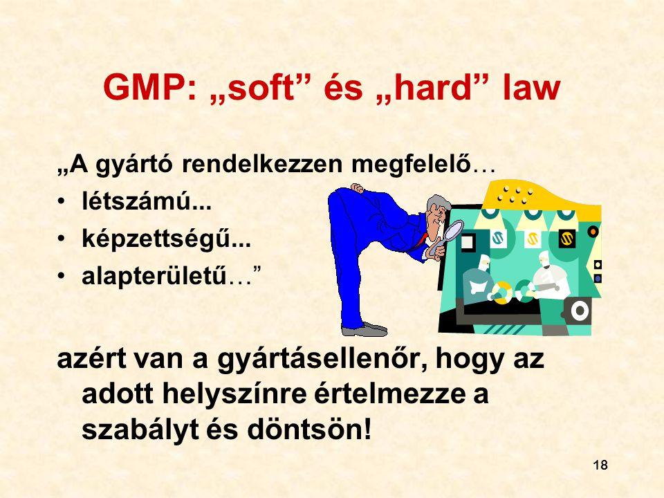 """18 GMP: """"soft"""" és """"hard"""" law """"A gyártó rendelkezzen megfelelő… •létszámú... •képzettségű... •alapterületű…"""" azért van a gyártásellenőr, hogy az adott"""