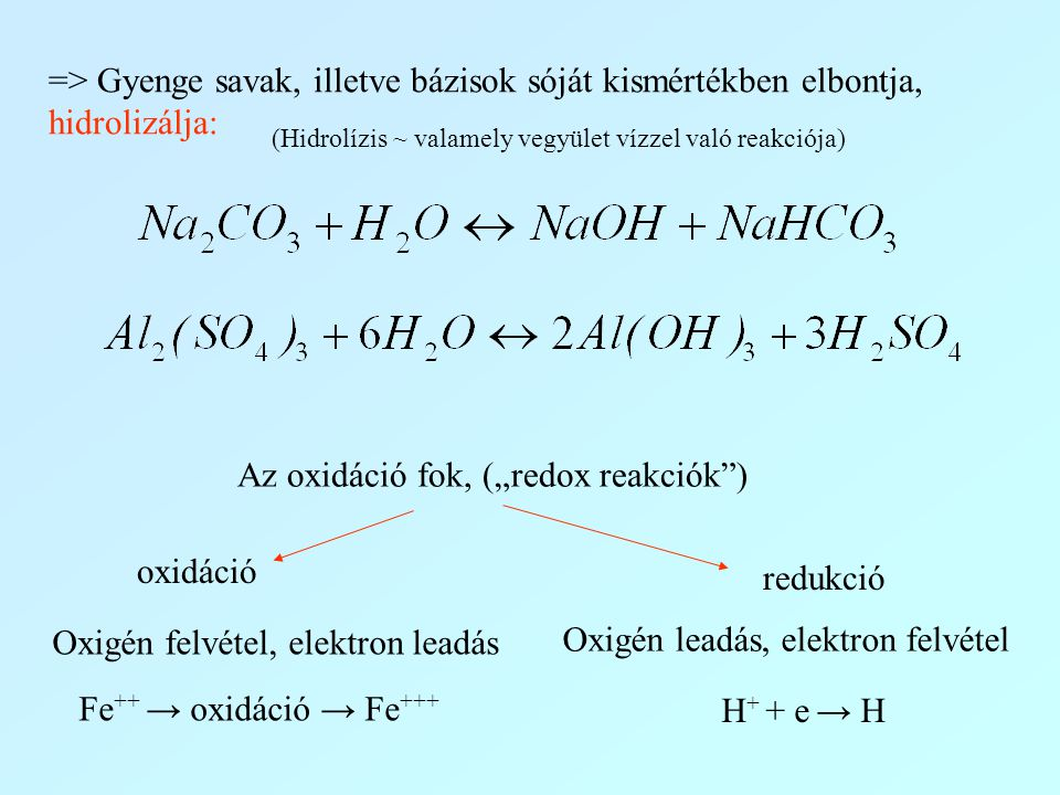 oxidáció Oxigén felvétel, elektron leadás Fe ++ → oxidáció → Fe +++ redukció Oxigén leadás, elektron felvétel H + + e → H => Gyenge savak, illetve báz