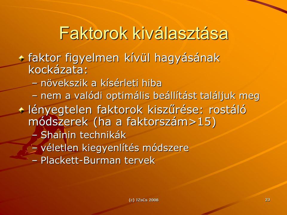 (c) JZsCs 2008 23 Faktorok kiválasztása faktor figyelmen kívül hagyásának kockázata: –növekszik a kísérleti hiba –nem a valódi optimális beállítást találjuk meg lényegtelen faktorok kiszűrése: rostáló módszerek (ha a faktorszám>15) –Shainin technikák –véletlen kiegyenlítés módszere –Plackett-Burman tervek