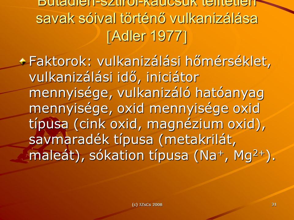 (c) JZsCs 2008 31 Butadién-sztirol-kaucsuk telítetlen savak sóival történő vulkanizálása  Adler 1977  Faktorok: vulkanizálási hőmérséklet, vulkanizálási idő, iniciátor mennyisége, vulkanizáló hatóanyag mennyisége, oxid mennyisége oxid típusa (cink oxid, magnézium oxid), savmaradék típusa (metakrilát, maleát), sókation típusa (Na +, Mg 2+ ).