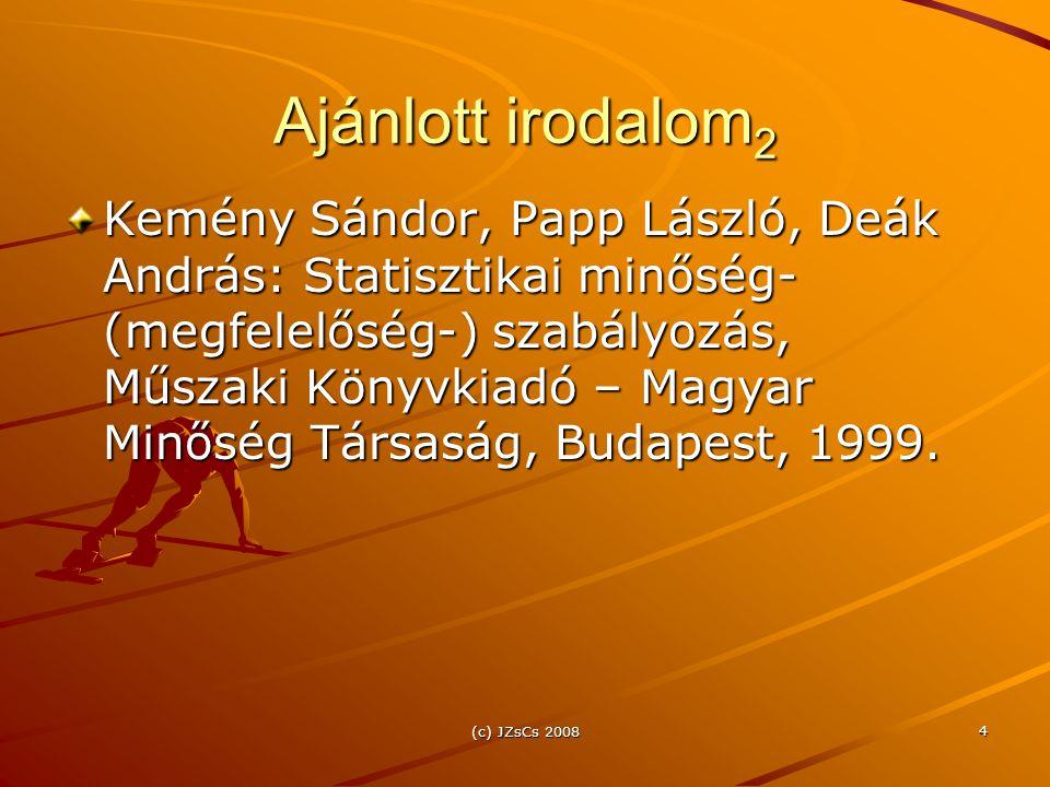(c) JZsCs 2008 4 Ajánlott irodalom 2 Kemény Sándor, Papp László, Deák András: Statisztikai minőség- (megfelelőség-) szabályozás, Műszaki Könyvkiadó – Magyar Minőség Társaság, Budapest, 1999.