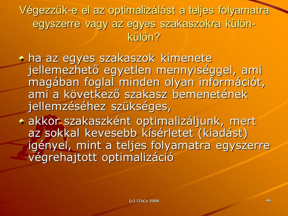 (c) JZsCs 2008 46 Végezzük-e el az optimalizálást a teljes folyamatra egyszerre vagy az egyes szakaszokra külön- külön? ha az egyes szakaszok kimenete