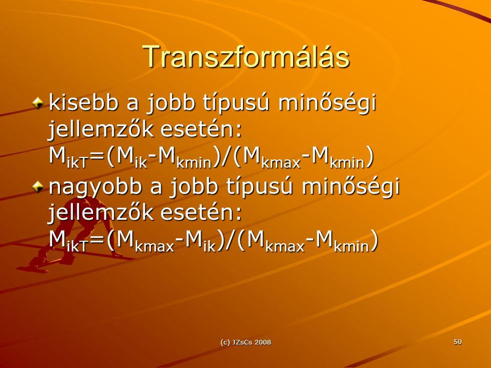 (c) JZsCs 2008 50 Transzformálás kisebb a jobb típusú minőségi jellemzők esetén: M ikT =(M ik -M kmin )/(M kmax -M kmin ) nagyobb a jobb típusú minőségi jellemzők esetén: M ikT =(M kmax -M ik )/(M kmax -M kmin )
