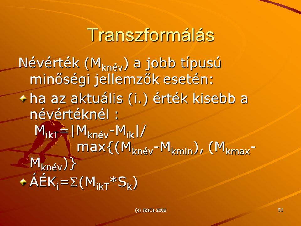 (c) JZsCs 2008 51 Transzformálás Névérték (M knév ) a jobb típusú minőségi jellemzők esetén: ha az aktuális (i.) érték kisebb a névértéknél : M ikT =|M knév -M ik |/ max{(M knév -M kmin ), (M kmax - M knév )} ÁÉK i =(M ikT *S k )