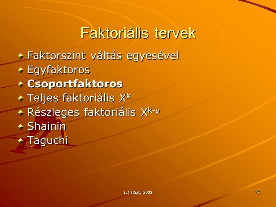 (c) JZsCs 2008 77 Faktoriális tervek Faktorszint váltás egyesével EgyfaktorosCsoportfaktoros Teljes faktoriális X k Részleges faktoriális X k-p ShaininTaguchi
