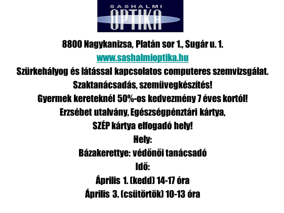 8800 Nagykanizsa, Platán sor 1., Sugár u. 1. www.sashalmioptika.hu Szürkehályog és látással kapcsolatos computeres szemvizsgálat. Szaktanácsadás, szem