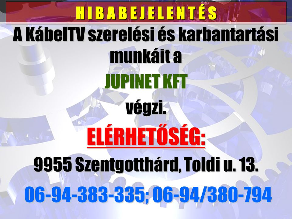H I B A B E J E L E N T É S A KábelTV szerelési és karbantartási munkáit a JUPINET KFT végzi. ELÉRHETŐSÉG: 9955 Szentgotthárd, Toldi u. 13. 06-94-383-