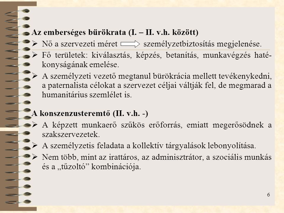6 Az emberséges bürökrata (I. – II. v.h. között)  Nő a szervezeti méret személyzetbiztosítás megjelenése.  Fő területek: kiválasztás, képzés, betaní