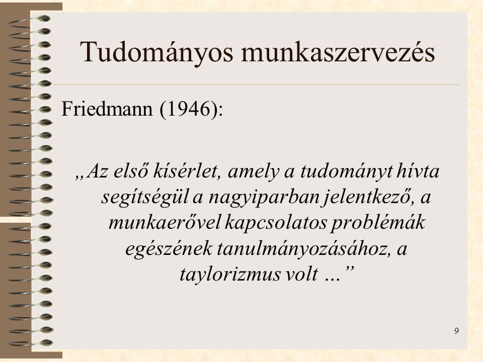 """9 Tudományos munkaszervezés Friedmann (1946): """"Az első kísérlet, amely a tudományt hívta segítségül a nagyiparban jelentkező, a munkaerővel kapcsolatos problémák egészének tanulmányozásához, a taylorizmus volt …"""