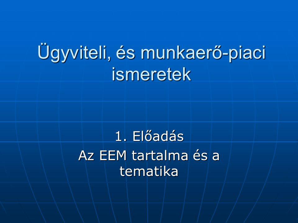 Ügyviteli, és munkaerő-piaci ismeretek 1. Előadás Az EEM tartalma és a tematika