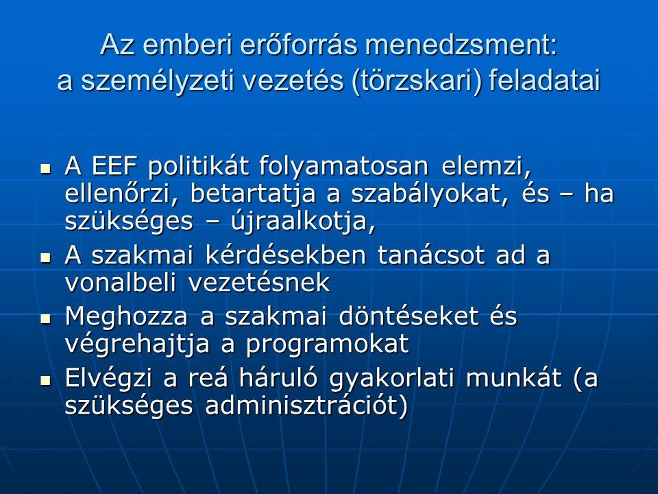 Az emberi erőforrás menedzsment: a személyzeti vezetés (törzskari) feladatai  A EEF politikát folyamatosan elemzi, ellenőrzi, betartatja a szabályokat, és – ha szükséges – újraalkotja,  A szakmai kérdésekben tanácsot ad a vonalbeli vezetésnek  Meghozza a szakmai döntéseket és végrehajtja a programokat  Elvégzi a reá háruló gyakorlati munkát (a szükséges adminisztrációt)