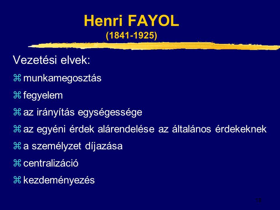 18 Henri FAYOL (1841-1925) Vezetési elvek: zmunkamegosztás zfegyelem zaz irányítás egységessége zaz egyéni érdek alárendelése az általános érdekeknek za személyzet díjazása zcentralizáció zkezdeményezés