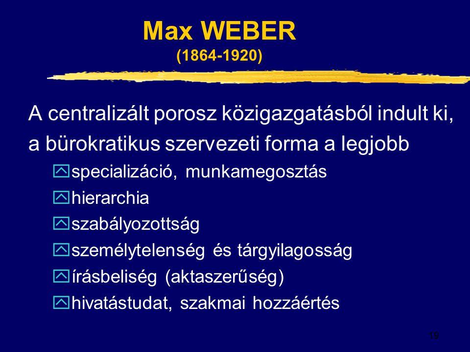 19 Max WEBER (1864-1920) A centralizált porosz közigazgatásból indult ki, a bürokratikus szervezeti forma a legjobb yspecializáció, munkamegosztás yhierarchia yszabályozottság yszemélytelenség és tárgyilagosság yírásbeliség (aktaszerűség) yhivatástudat, szakmai hozzáértés