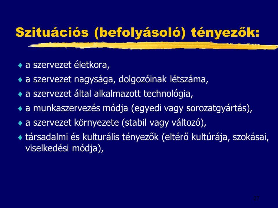 27 Szituációs (befolyásoló) tényezők:  a szervezet életkora,  a szervezet nagysága, dolgozóinak létszáma,  a szervezet által alkalmazott technológia,  a munkaszervezés módja (egyedi vagy sorozatgyártás),  a szervezet környezete (stabil vagy változó),  társadalmi és kulturális tényezők (eltérő kultúrája, szokásai, viselkedési módja),
