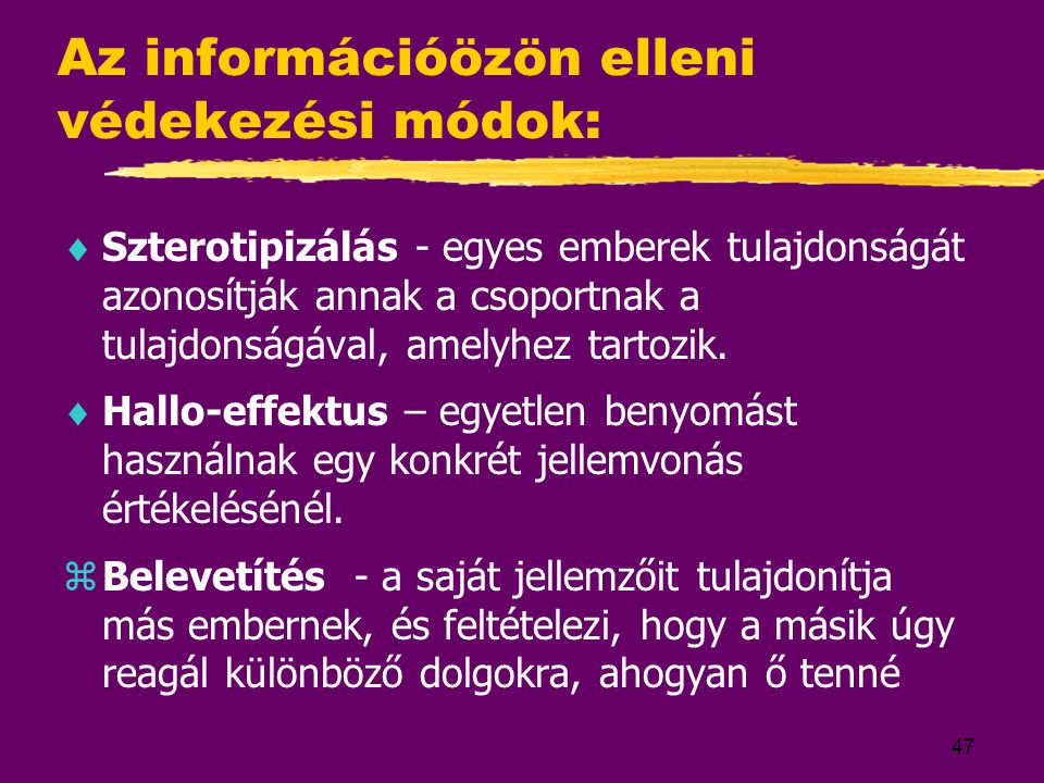 47 Az információözön elleni védekezési módok:  Szterotipizálás - egyes emberek tulajdonságát azonosítják annak a csoportnak a tulajdonságával, amelyh