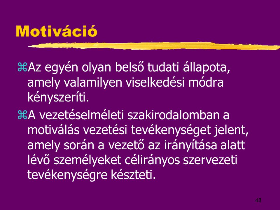 48 Motiváció zAz egyén olyan belső tudati állapota, amely valamilyen viselkedési módra kényszeríti. zA vezetéselméleti szakirodalomban a motiválás vez