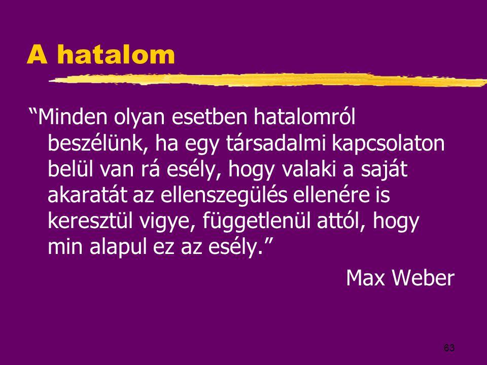 63 A hatalom Minden olyan esetben hatalomról beszélünk, ha egy társadalmi kapcsolaton belül van rá esély, hogy valaki a saját akaratát az ellenszegülés ellenére is keresztül vigye, függetlenül attól, hogy min alapul ez az esély. Max Weber