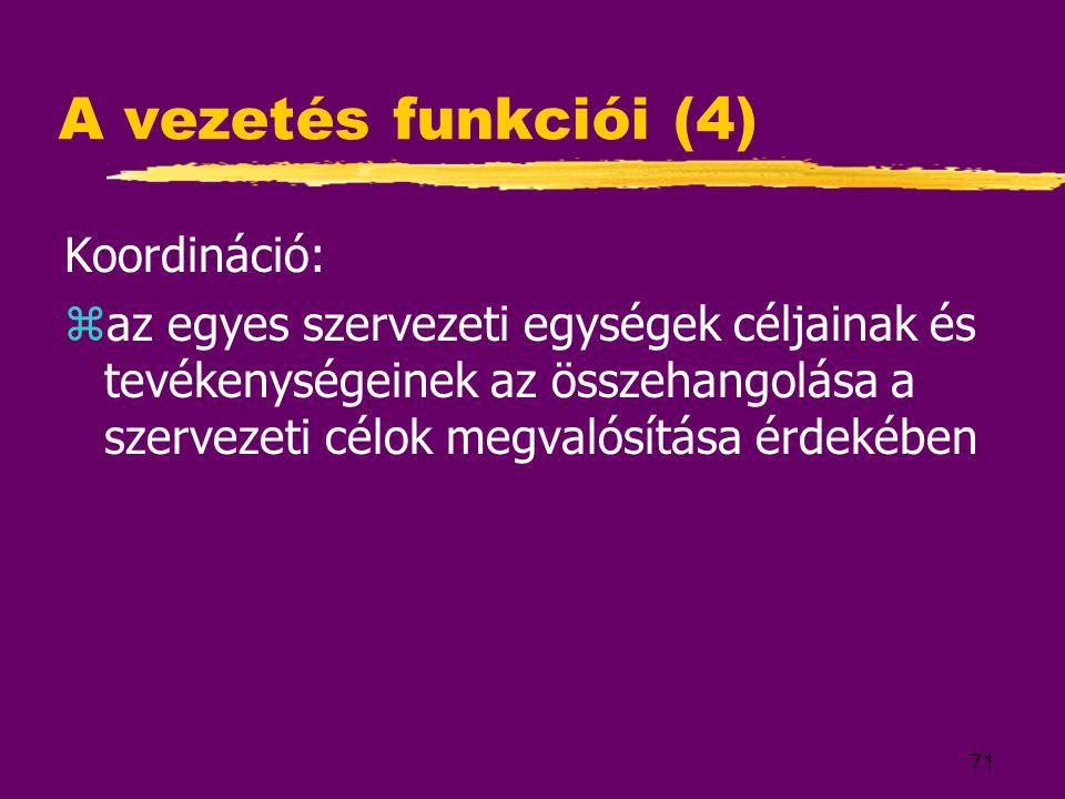 71 A vezetés funkciói (4) Koordináció: zaz egyes szervezeti egységek céljainak és tevékenységeinek az összehangolása a szervezeti célok megvalósítása érdekében