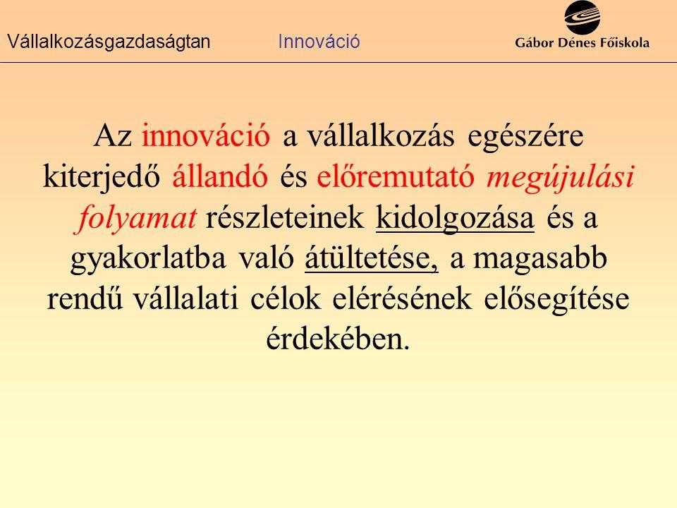 VállalkozásgazdaságtanInnováció Az innováció a vállalkozás egészére kiterjedő állandó és előremutató megújulási folyamat részleteinek kidolgozása és a