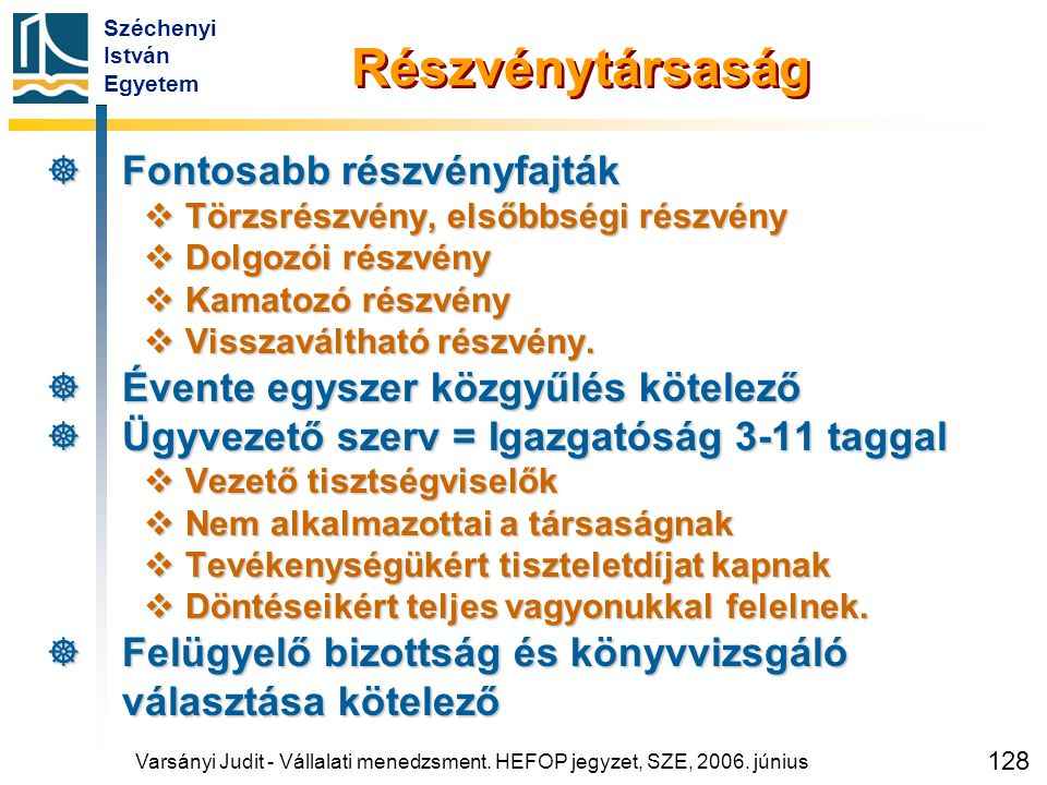 Széchenyi István Egyetem 128 Részvénytársaság  Fontosabb részvényfajták  Törzsrészvény, elsőbbségi részvény  Dolgozói részvény  Kamatozó részvény