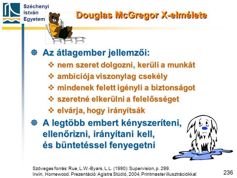 Széchenyi István Egyetem 236 Douglas McGregor X-elmélete  Az átlagember jellemzői:  nem szeret dolgozni, kerüli a munkát  ambíciója viszonylag csek