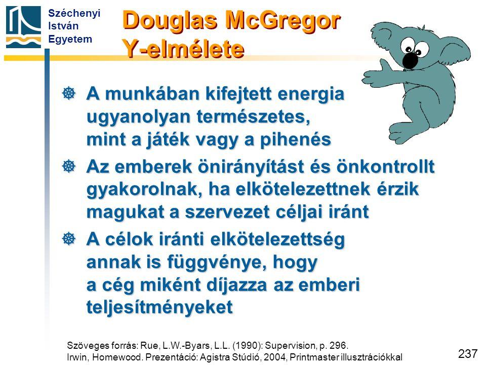 Széchenyi István Egyetem 237 Douglas McGregor Y-elmélete  A munkában kifejtett energia ugyanolyan természetes, mint a játék vagy a pihenés  Az ember