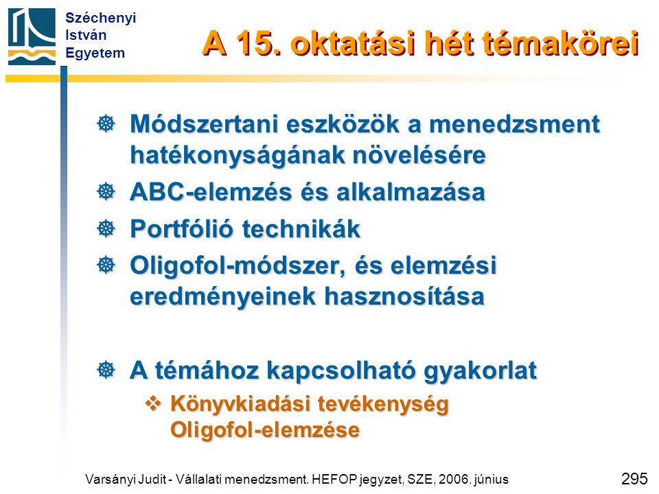 Széchenyi István Egyetem 295 A 15. oktatási hét témakörei  Módszertani eszközök a menedzsment hatékonyságának növelésére  ABC-elemzés és alkalmazása