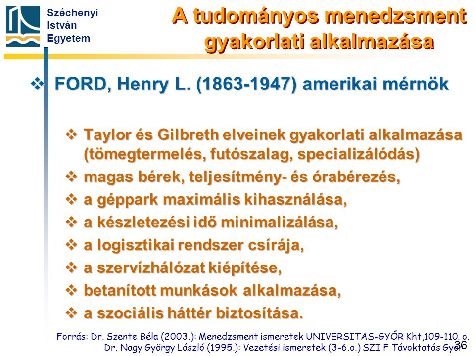 Széchenyi István Egyetem 36 A tudományos menedzsment gyakorlati alkalmazása  FORD, Henry L. (1863-1947) amerikai mérnök  Taylor és Gilbreth elveinek