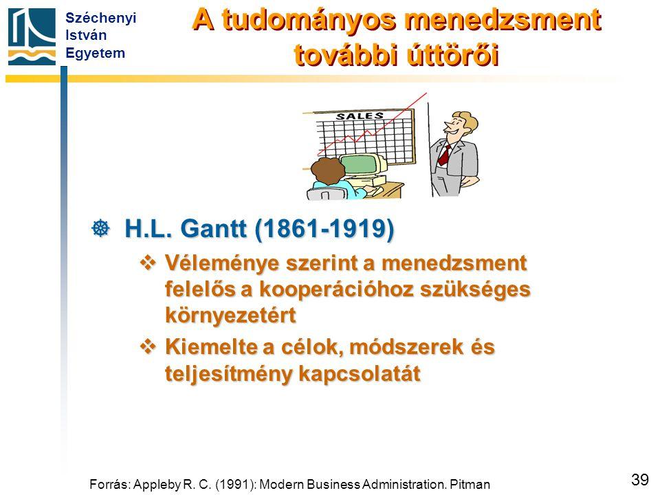 Széchenyi István Egyetem 39 A tudományos menedzsment további úttörői  H.L. Gantt (1861-1919)  Véleménye szerint a menedzsment felelős a kooperációho