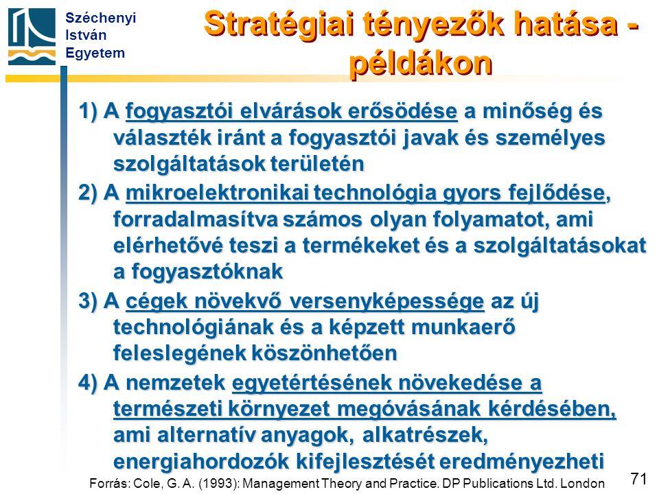 Széchenyi István Egyetem 71 Forrás: Cole, G. A. (1993): Management Theory and Practice. DP Publications Ltd. London Stratégiai tényezők hatása - példá