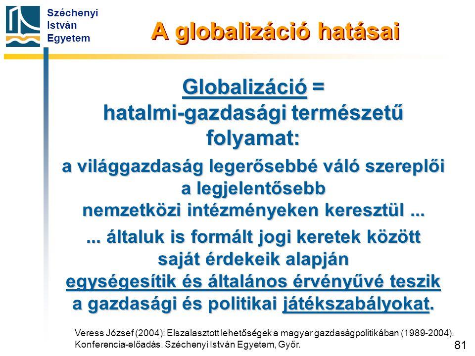 Széchenyi István Egyetem 81 A globalizáció hatásai Globalizáció = hatalmi-gazdasági természetű folyamat: a világgazdaság legerősebbé váló szereplői a
