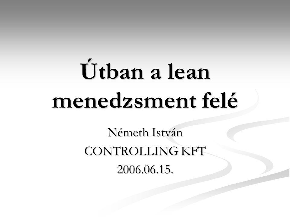 Útban a lean menedzsment felé Németh István CONTROLLING KFT 2006.06.15.