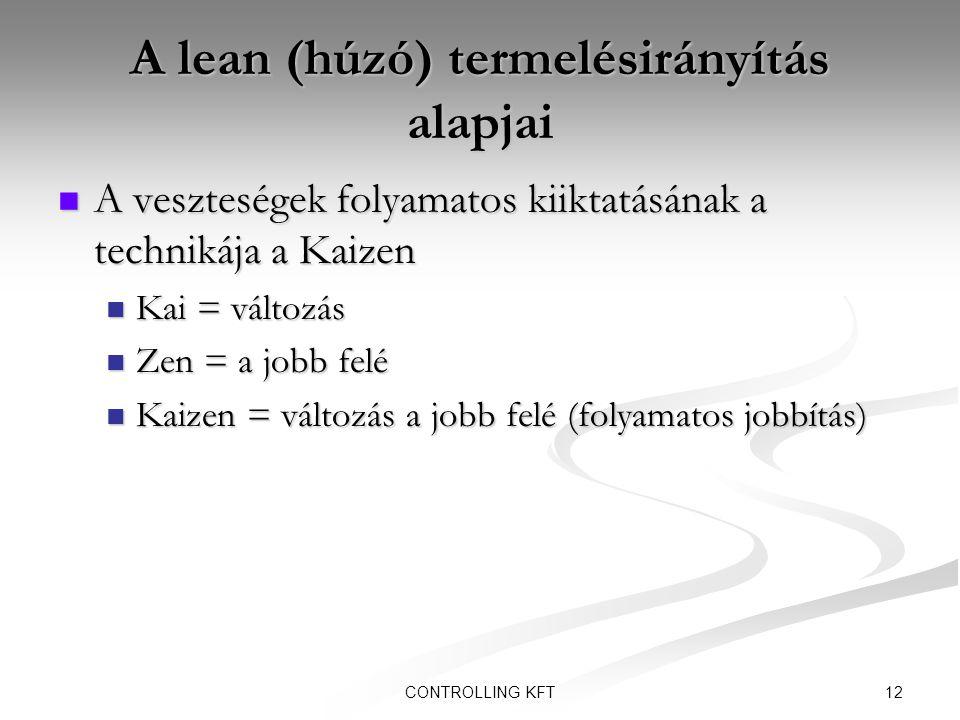 12CONTROLLING KFT A lean (húzó) termelésirányítás alapjai  A veszteségek folyamatos kiiktatásának a technikája a Kaizen  Kai = változás  Zen = a jo