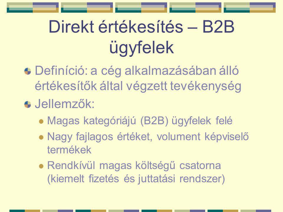 Direkt értékesítés – B2B ügyfelek Definíció: a cég alkalmazásában álló értékesítők által végzett tevékenység Jellemzők:  Magas kategóriájú (B2B) ügyfelek felé  Nagy fajlagos értéket, volument képviselő termékek  Rendkívül magas költségű csatorna (kiemelt fizetés és juttatási rendszer)
