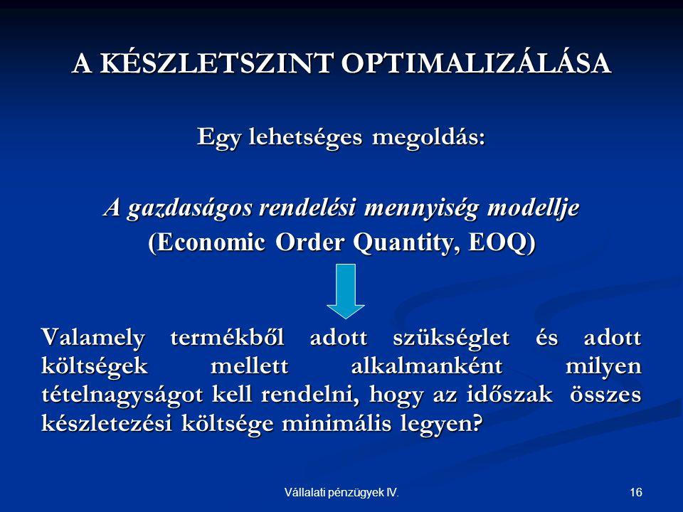 16Vállalati pénzügyek IV. A KÉSZLETSZINT OPTIMALIZÁLÁSA Egy lehetséges megoldás: A gazdaságos rendelési mennyiség modellje (Economic Order Quantity, E