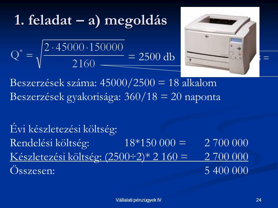 24Vállalati pénzügyek IV. 1. feladat – a) megoldás Beszerzések száma: 45000/2500 = 18 alkalom Beszerzések gyakorisága: 360/18 = 20 naponta Évi készlet
