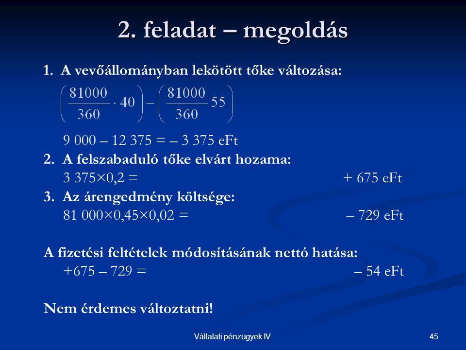 45Vállalati pénzügyek IV. 9 000 – 12 375 = – 3 375 eFt 2. A felszabaduló tőke elvárt hozama: 3 375×0,2 = + 675 eFt 3. Az árengedmény költsége: 81 000×