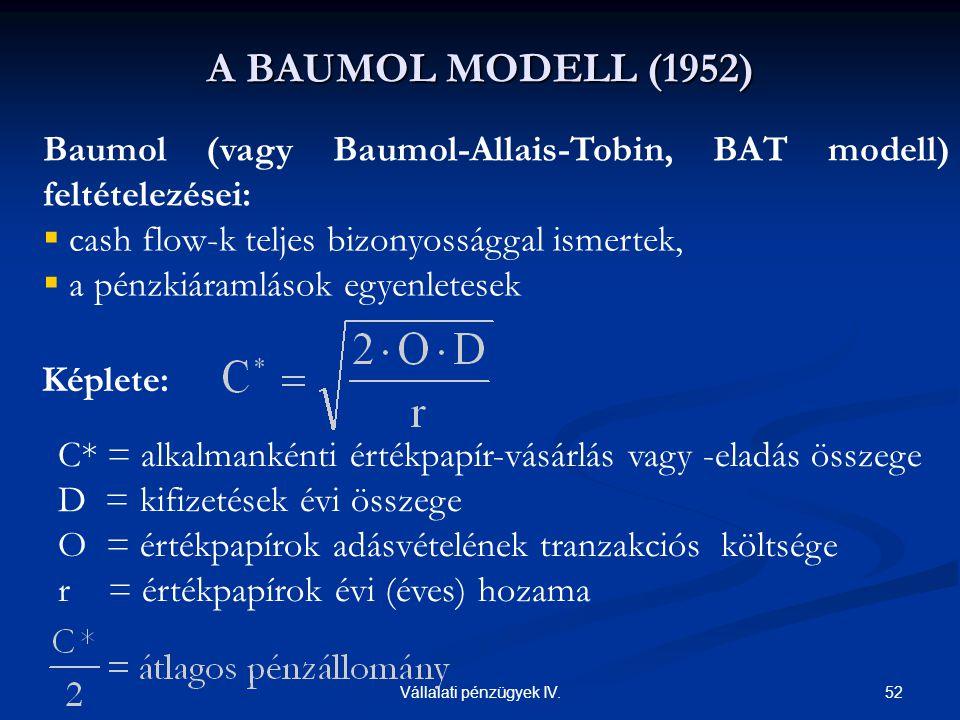 52Vállalati pénzügyek IV. Baumol (vagy Baumol-Allais-Tobin, BAT modell) feltételezései:  cash flow-k teljes bizonyossággal ismertek,  a pénzkiáramlá