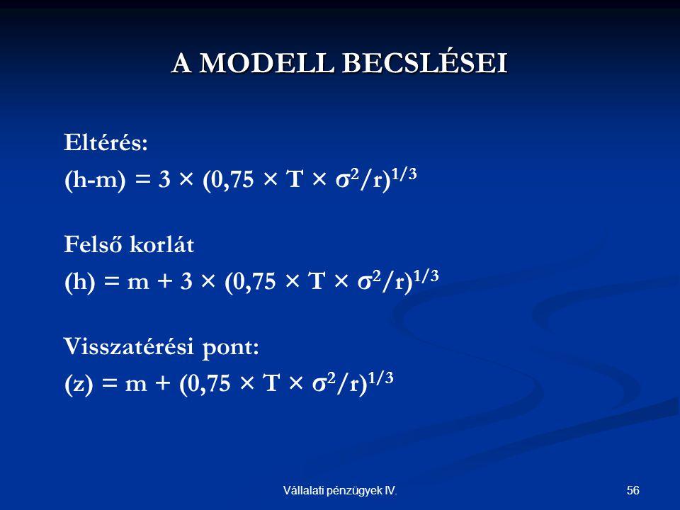56Vállalati pénzügyek IV. Eltérés: (h-m) = 3 × (0,75 × T × σ 2 /r) 1/3 Felső korlát (h) = m + 3 × (0,75 × T × σ 2 /r) 1/3 Visszatérési pont: (z) = m +