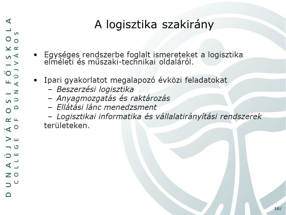 10/ A logisztika szakirány •Egységes rendszerbe foglalt ismereteket a logisztika elméleti és műszaki-technikai oldaláról. •Ipari gyakorlatot megalapoz