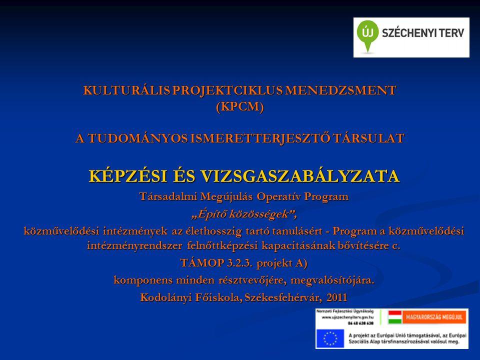 """KULTURÁLIS PROJEKTCIKLUS MENEDZSMENT (KPCM) A TUDOMÁNYOS ISMERETTERJESZTŐ TÁRSULAT KÉPZÉSI ÉS VIZSGASZABÁLYZATA Társadalmi Megújulás Operatív Program """"Építő közösségek , közművelődési intézmények az élethosszig tartó tanulásért - Program a közművelődési intézményrendszer felnőttképzési kapacitásának bővítésére c."""