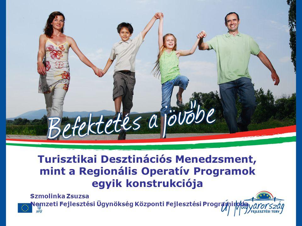 Turisztikai Desztinációs Menedzsment, mint a Regionális Operatív Programok egyik konstrukciója Szmolinka Zsuzsa Nemzeti Fejlesztési Ügynökség Központi