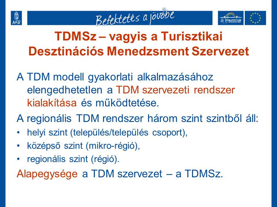 TDMSz – vagyis a Turisztikai Desztinációs Menedzsment Szervezet A TDM modell gyakorlati alkalmazásához elengedhetetlen a TDM szervezeti rendszer kiala