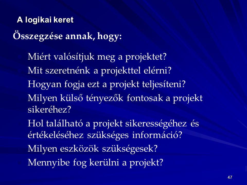 47 A logikai keret Összegzése annak, hogy: Miért valósítjuk meg a projektet? Mit szeretnénk a projekttel elérni? Hogyan fogja ezt a projekt teljesíten